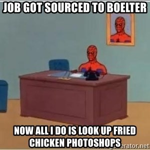Spiderman Desk - Job got sourced to Boelter Now all I do is look up fried chicken photoshops