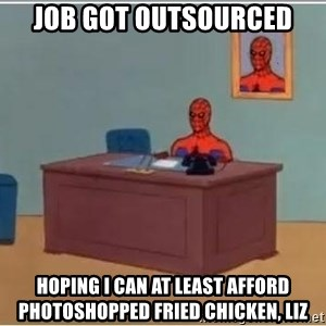 Spiderman Desk - Job got outsourced hoping i can at least afford photoshopped fried chicken, liz