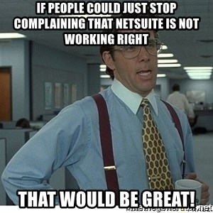That would be great - If people could just stop complaining that NetSuite is not working right That would be great!