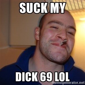 Good Guy Greg - Suck My Dick 69 lol