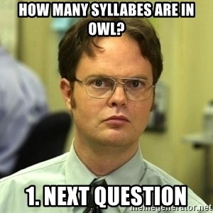 Dwight Schrute - How many syllabes are in owl? 1. Next Question