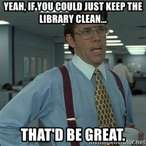 Yeah that'd be great... - Yeah, if you could just keep the Library clean... that'd be great.