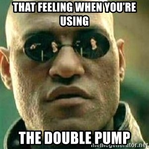 What If I Told You - That feeling when you're using The double pump