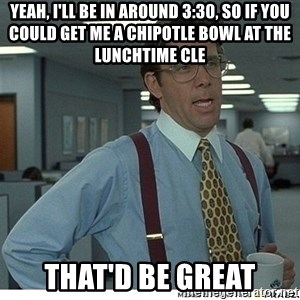 Yeah If You Could Just - Yeah, I'll be in around 3:30, so if you could get me a Chipotle bowl at the lunchtime CLE That'd be great
