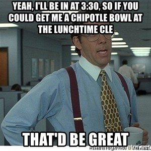 Yeah If You Could Just - Yeah, I'll be in at 3:30, so if you could get me a Chipotle bowl at the lunchtime CLE That'd be great