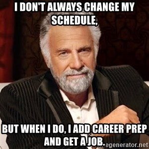 Stay Thirsty - i don't always change my schedule, but when i do, I add career prep and get a job.