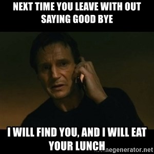 liam neeson taken - Next time you leave with out saying good bye I will find you, and I will eat your lunch