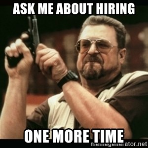 am i the only one around here - Ask me about hiring one more time