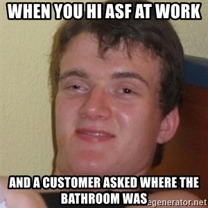 Stoner Stanley - when you hi asf at work  and a customer asked where the bathroom was