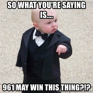 Mafia Baby - So what you're saying is.... 961 may win this thing?!?