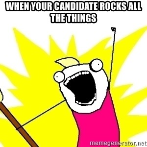 X ALL THE THINGS - when your candidate rocks all the things