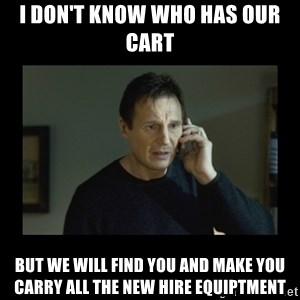 I will find you and kill you - I don't know who has our cart But we will find you and make you carry all the new hire equiptment