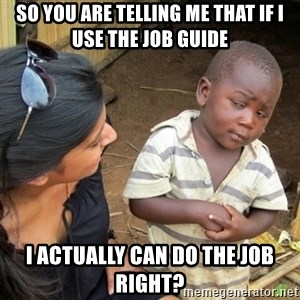 Skeptical 3rd World Kid - So you are telling me that if i use the Job Guide I actually can do the job right?