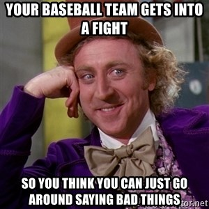 Willy Wonka - your baseball team gets into a fight so you think you can just go around saying bad things