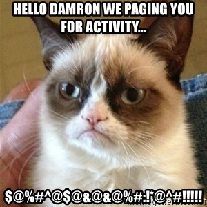 Grumpy Cat  - Hello Damron we paging you for activity... $@%#^@$@&@&@%#:!*@^#!!!!!