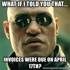 What if I told you / Matrix Morpheus - What if I told you that.... Invoices were due on April 17th?