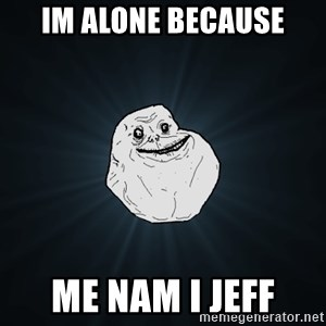 Forever Alone - im alone because me nam i Jeff