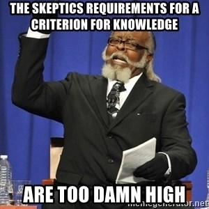 Rent Is Too Damn High - The Skeptics requirements for a criterion for knowledge  Are too damn high