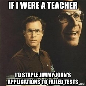 will ferrell - If I Were a Teacher I'd Staple Jimmy John's Applications to Failed Tests