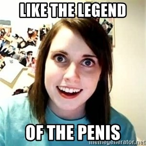 Overly Attached Girlfriend - like the legend of the penis