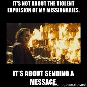 Joker's Message - It's not about the violent expulsion of my missionaries. It's about sending a message.