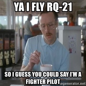 Things are getting pretty Serious (Napoleon Dynamite) - Ya I fly RQ-21 So i guess you could say i'm A fighter pilot