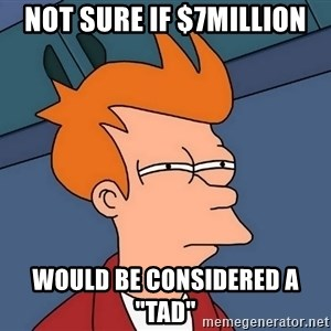 "Futurama Fry - not sure if $7million would be considered a ""tad"""