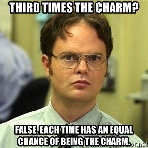 Dwight Schrute - Third Times the charm? False. Each time has an equal chance of being the charm.