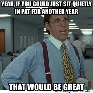 Yeah If You Could Just - Yeah, If you could just sit quietly in PAT for another year That would be great