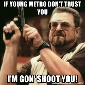 Walter Sobchak with gun - If young metro don't trust you i'm gon' shoot you!