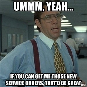 Office Space Boss - UMMM, YEAH... IF YOU CAN GET ME THOSE NEW SERVICE ORDERS, THAT'D BE GREAT