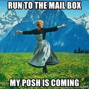 Look at all the things - Run to the mail box My Posh is coming