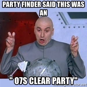 "Dr Evil meme - Party Finder said this was an  "" O7S Clear Party"""