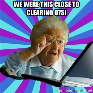 old lady - we were this close to clearing o7s!
