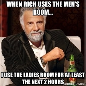 The Most Interesting Man In The World - When Rich uses the men's room... I use the ladies room for at least the next 2 hours