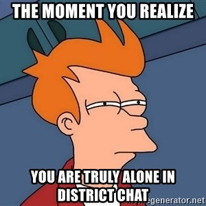 Futurama Fry - The moment you realize You are truly alone in district chat