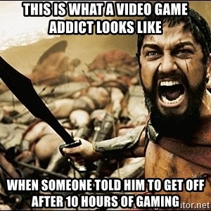 This Is Sparta Meme - This is what a video game addict looks like when someone told him to get off after 10 hours of gaming