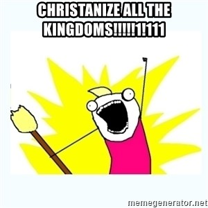 All the things - CHRISTANIZE ALL THE KINGDOMS!!!!!1!111
