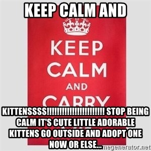 Keep Calm - Keep calm and KITTENSSSS!!!!!!!!!!!!!!!!!!!!!!! Stop being calm it's cute little adorable kittens go outside and adopt one now or else...