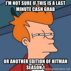 Not sure if troll - i'm not sure if this is a last minute cash grab or another edition of hitman season 1