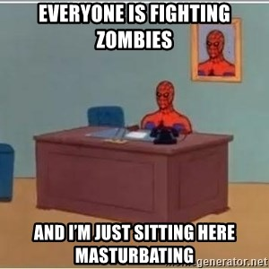 Spiderman Desk - Everyone is fighting zombies And i'm Just sitting here masturbating