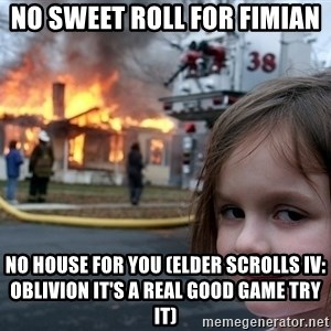 Disaster Girl - No sweet roll for Fimian No house for you (Elder scrolls iv: Oblivion it's a real good game try it)