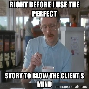 so i guess you could say things are getting pretty serious - Right before I use the perfect  Story to blow the client's mind