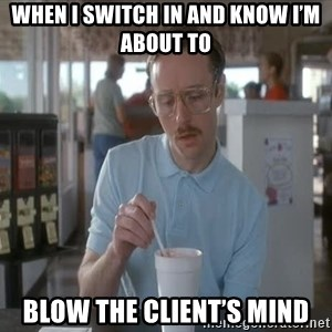 so i guess you could say things are getting pretty serious - When I switch in and know I'm about to  Blow the client's mind