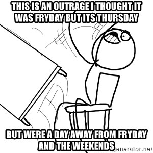Desk Flip Rage Guy - This is an outrage i thought it was Fryday but its Thursday   But were a day away from Fryday and the weekends