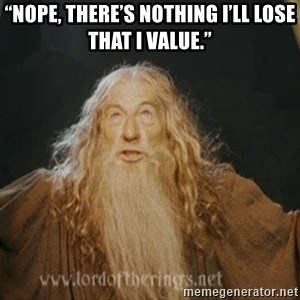 "You shall not pass - ""Nope, there's nothing I'll lose that I value."""