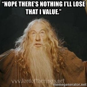 "You shall not pass - ""Nope there's nothing I'll lose that I value."""