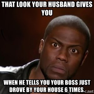 kevin hart nigga - That look your husband gives you  When he tells you your boss just drove by your house 6 times.