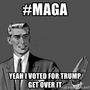 Correction Guy - #MAGA yeah i voted for Trump            get over it