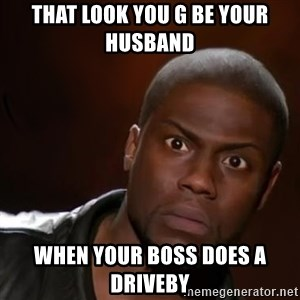 kevin hart nigga - That look you g Be your husband  When your boss does a driveby